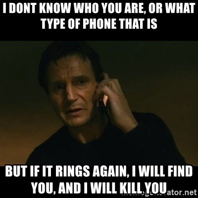 liam neeson taken - I DONT KNOW WHO YOU ARE, OR WHAT TYPE OF PHONE THAT IS BUT IF IT RINGS AGAIN, i WILL FIND YOU, AND i WILL KILL YOU