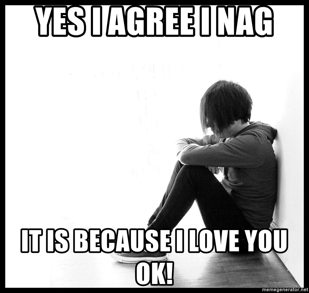 First World Problems - yes i agree i nag it is because I LOVE YOU OK!