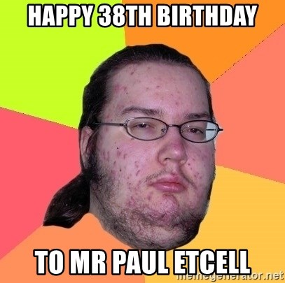 Butthurt Dweller - HAPPY 38th birthday to Mr paul etcell