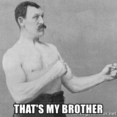 overly manly man -  that's my brother