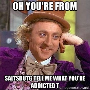 Willy Wonka - Oh you're from  Saltsbutg tell me what you're addicted t