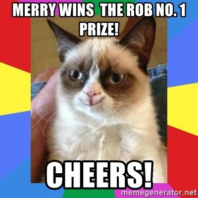 Grumpy Cat Smiling - Merry wins  the Rob No. 1 prize! Cheers!