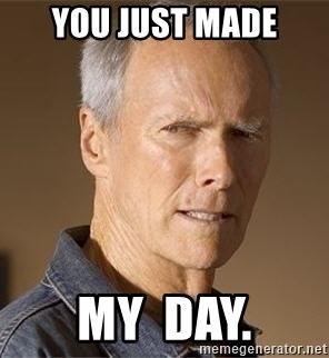 Clint Eastwood - You just made my  day.