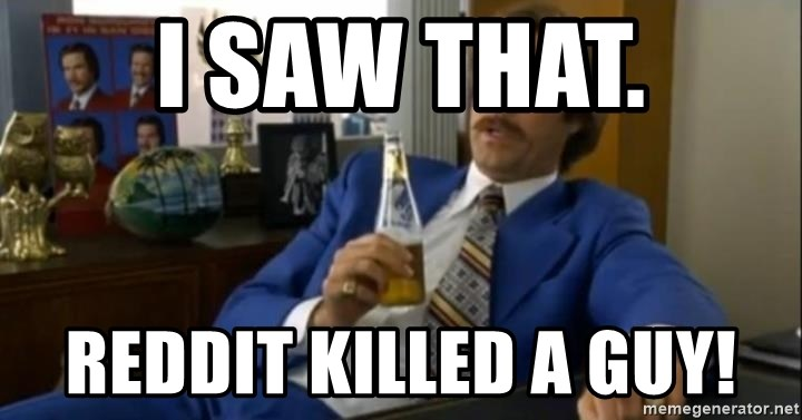 That escalated quickly-Ron Burgundy - I SAW THAT. REDDIT KILLED A GUY!