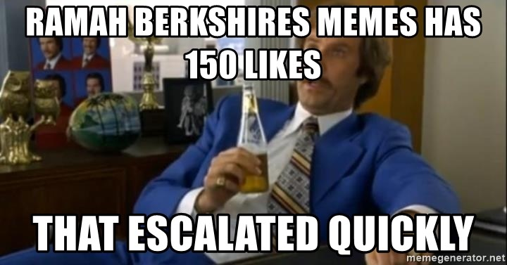 That escalated quickly-Ron Burgundy - Ramah Berkshires memes has 150 likes That escalated quickly
