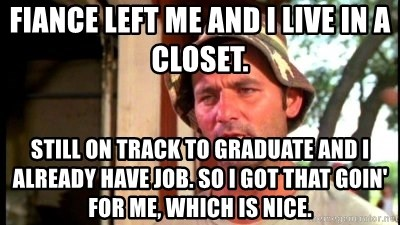 Bill Murray Caddyshack - Fiance left me and I live in a closet. Still on track to graduate and I already have job. So I got that goin' for me, which is nice.