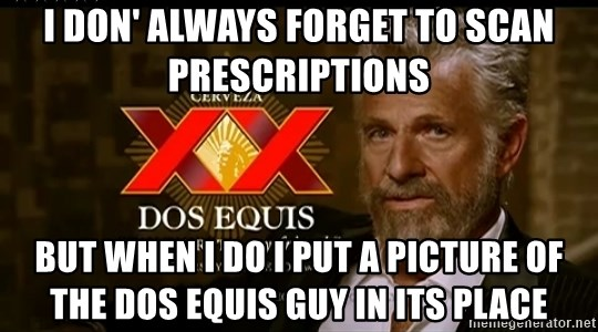 Dos Equis Man - I don' always forget to scan prescriptions but when i do i put a picture of the dos equis guy in its place