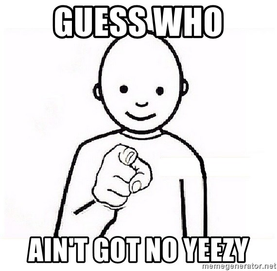 GUESS WHO YOU - Guess who  Ain't got no yeezy