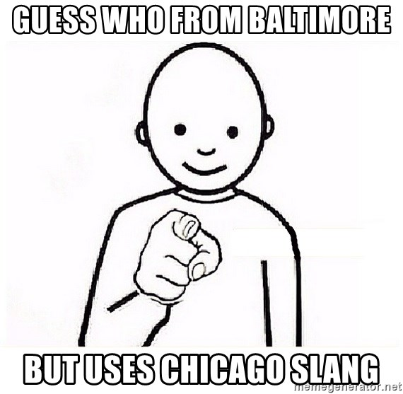 GUESS WHO YOU - guess who from baltimore  but uses chicago slang