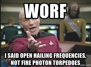 Captain Picard - worf i said open hailing frequencies, not fire photon torpedoes