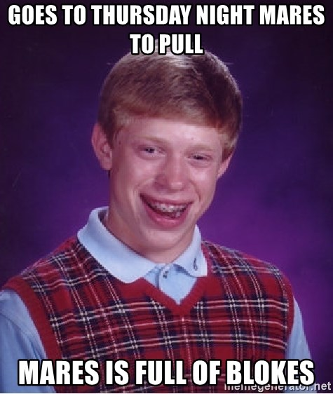 Bad Luck Brian - Goes to Thursday night mares to pull Mares is full of blokes