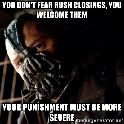 Bane Permission to Die - you don't fear rush closings, you welcome them your punishment must be more severe
