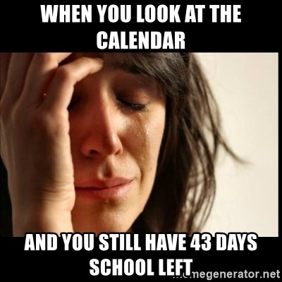 First World Problems - When you look at the calendar  And you still have 43 days school left