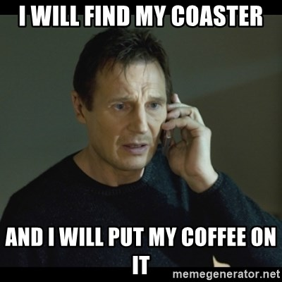 I will Find You Meme - I WILL FIND MY COASTER AND I WILL PUT MY COFFEE ON IT
