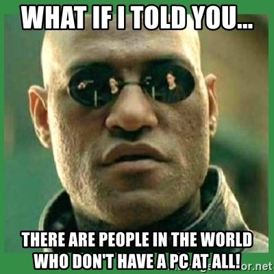 Matrix Morpheus - What if I told you... there are people in the world who don't have a PC at all!