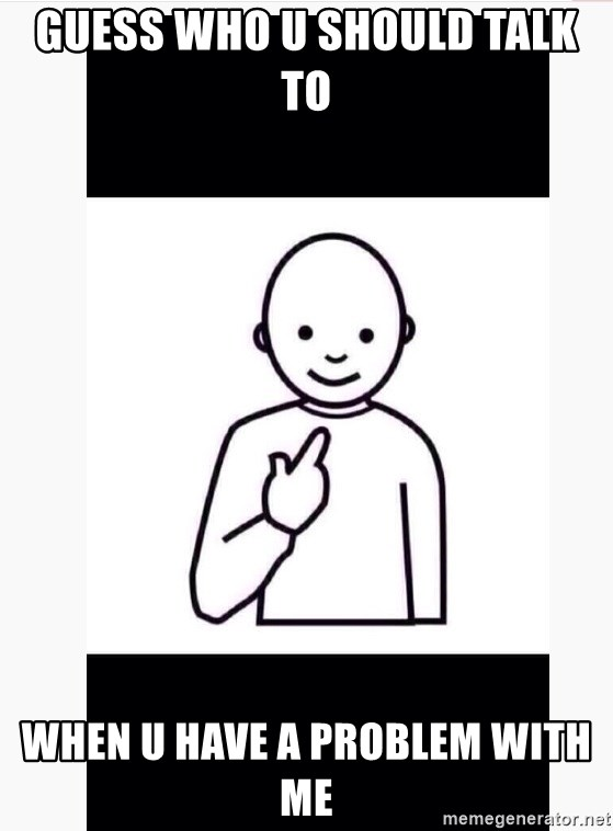 Guess who guy - Guess who u should talk to  when u have a problem with me
