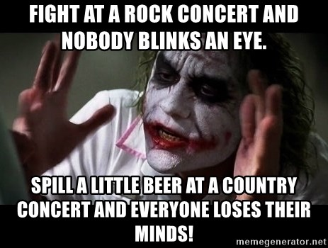 joker mind loss - Fight at a rock concert and nobody blinks an eye. Spill a little beer at a country concert and everyone loses their minds!