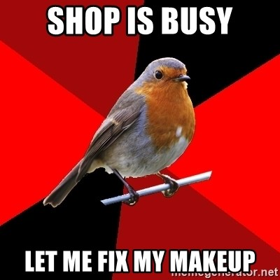 Retail Robin - shop is busy let me fix my makeup