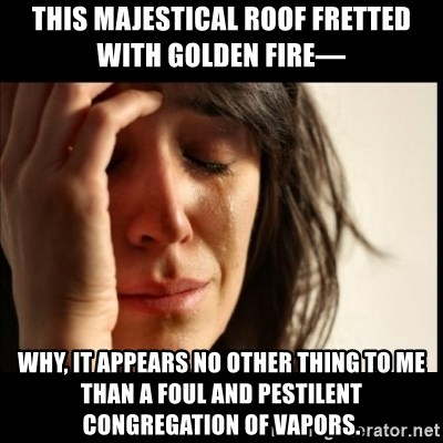 First World Problems - this majestical roof fretted with golden fire—  WHY, IT APPEARS NO OTHER THING TO ME THAN A FOUL AND PESTILENT CONGREGATION OF VAPORS.