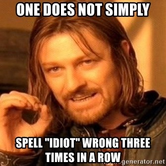 """One Does Not Simply - One does not simply spell """"idiot"""" wrong three times in a row"""
