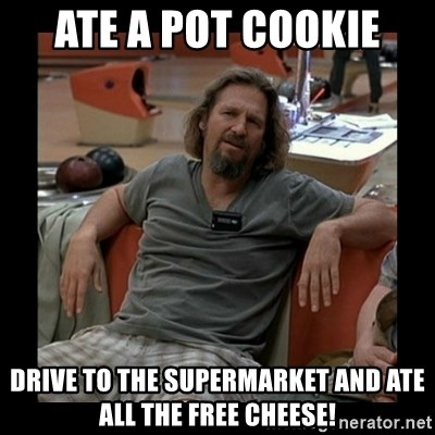 The Dude - Ate a Pot Cookie Drive to the supermarket and ate all the free cheese!
