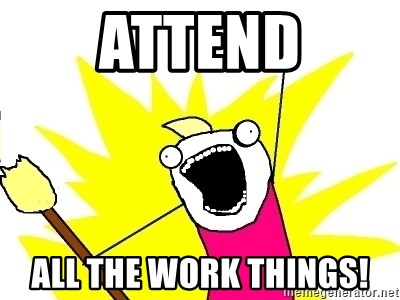 X ALL THE THINGS - Attend all the work things!