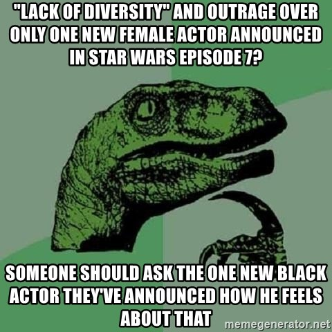 """Philosoraptor - """"lack of diversity"""" and outrage over only one new female actor announced in star wars episode 7? someone should ask the one new black actor they've announced how he feels about that"""
