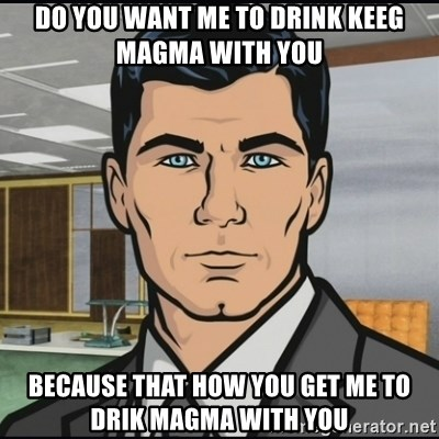 Archer - do you want me to drink keeg magma with you because that how you get me to drik magma with you