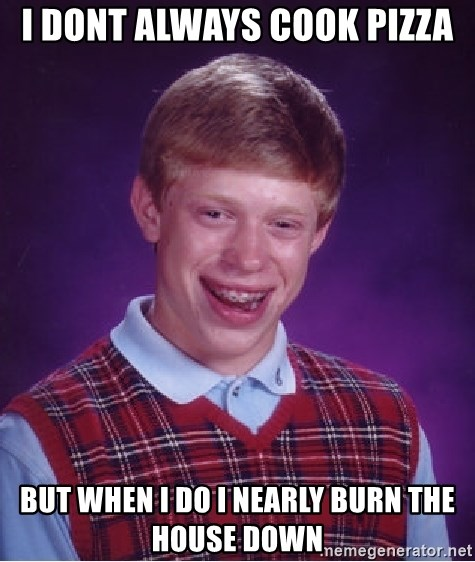 Bad Luck Brian - i dont always cook pizza but when i do i nearly burn the house down