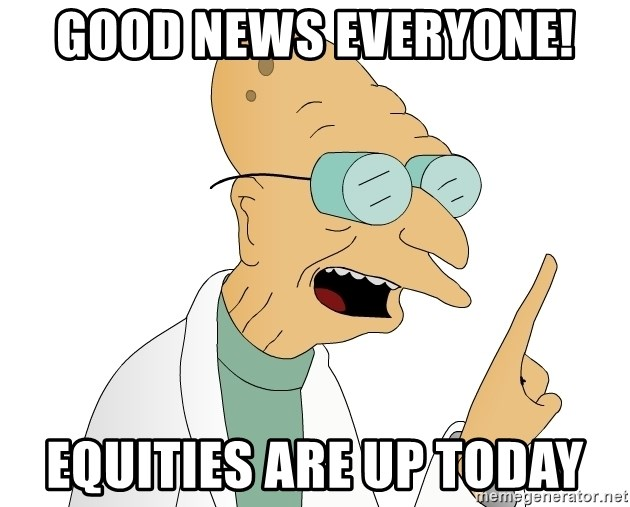 Good News Everyone - Good news everyone! equities are up today