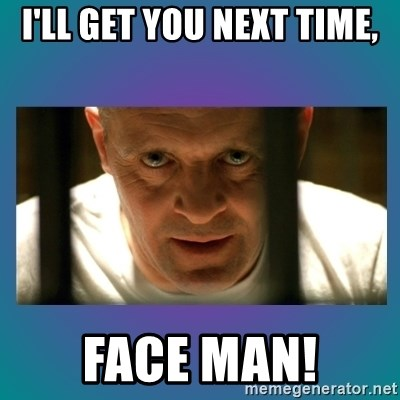 Hannibal lecter - I'LL GET YOU NEXT TIME, FACE MAN!