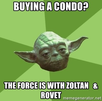 Advice Yoda Gives - BUYING A CONDO? THE FORCE IS WITH ZOLTAN   &  ROVET