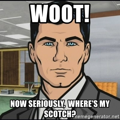 Archer - Woot! Now seriously,  where's my scotch?