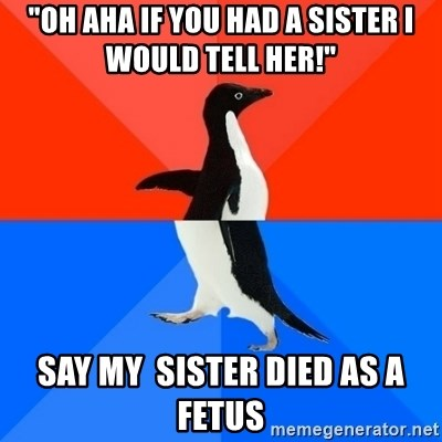 "Socially Awesome Awkward Penguin - ""oh aha if you had a sister i would tell her!"" say my  sister died as a fetus"