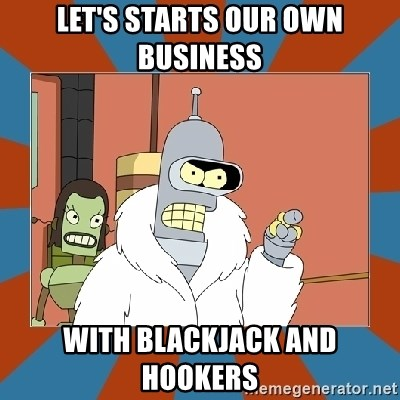 Blackjack and hookers bender - Let's starts our own business With blackjack and hookers