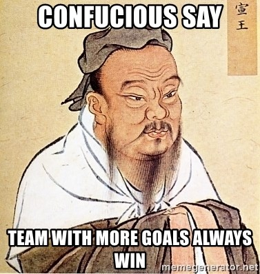 Confucious - Confucious say Team with more goals always win