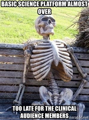 Waiting Skeleton - BasiC Science Platform almost over too late for the clinical audience members