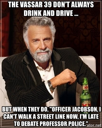 """The Most Interesting Man In The World - the vassar 39 don't always drink and drive ...  but when they do, """"Officer jacobson, i can't walk a street line now, i'm late to debate professor police."""""""