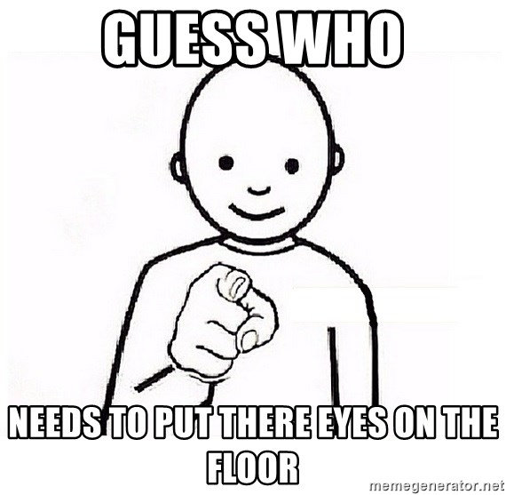 GUESS WHO YOU - Guess who Needs to put there eyes on the floor