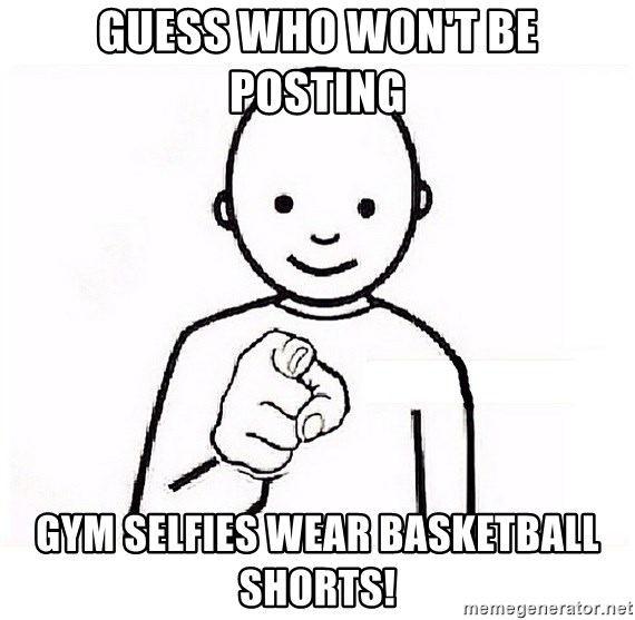 GUESS WHO YOU - Guess Who won't be posting  Gym selfies wear basketball shorts!
