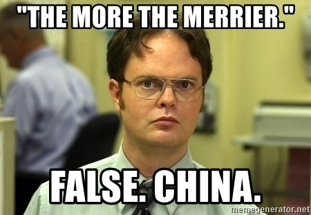 "Dwight Schrute - ""The more the merrier."" False. China."