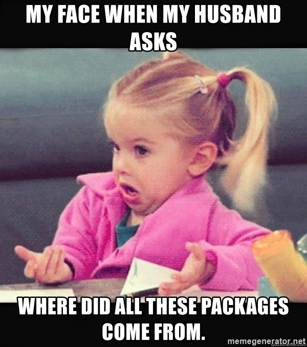 I have no idea little girl  - My face when my husband asks where did all these packages come from.