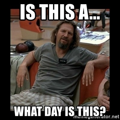 The Dude - Is this a...  WHAT DAY IS THIS?