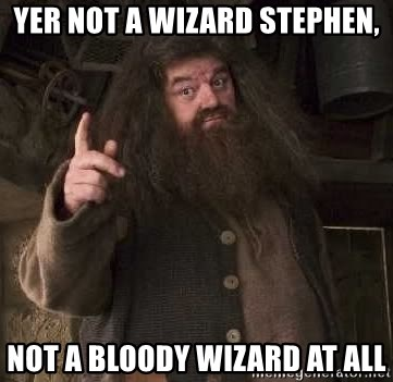 Hagrid - Yer Not a Wizard STEPHEN, Not a bloody Wizard at all