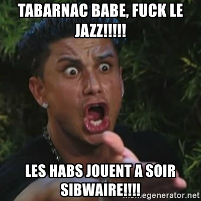 Angry Guido  - Tabarnac babe, Fuck le jazz!!!!! Les habs jouent a soir sibwaire!!!!