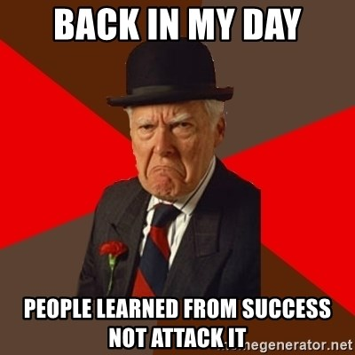 Pissed Off Old Guy - Back in my day people learned from success not attack it