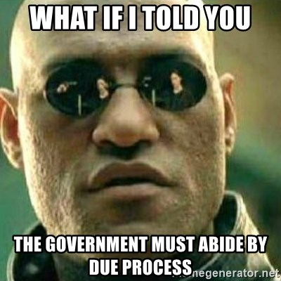 What If I Told You - What if i told you the government must abide by due process