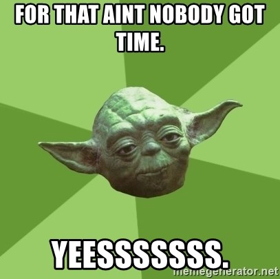 Advice Yoda Gives - For that aint nobody got time.   Yeesssssss.