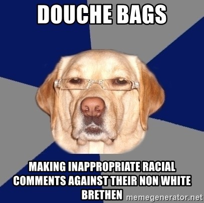 Racist Dawg - douche bags making inappropriate racial comments against their non white brethen