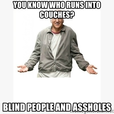 Larry David - You know who runs into couches? Blind people and assholes